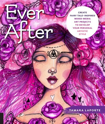 Ever After: Create Fairy Tale-inspired Mixed-media Art Projects To Develop Your Personal Artistic Style by Tamara Laporte