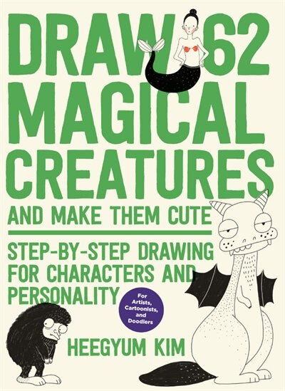 Draw 62 Magical Creatures And Make Them Cute: Step-by-step Drawing For Characters And Personality *for Artists, Cartoonists, And Doodlers* by Heegyum Kim