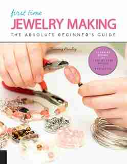 First Time Jewelry Making: The Absolute Beginner's Guide--learn By Doing * Step-by-step Basics + Projects by Tammy Powley