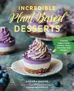 Incredible Plant-based Desserts: Colorful Vegan Cakes, Cookies, Tarts, And Other Epic Delights by Anthea Cheng