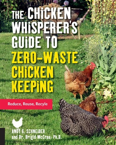 The Chicken Whisperer's Guide To Zero-waste Chicken Keeping: Reduce, Reuse, Recycle by Andy Schneider