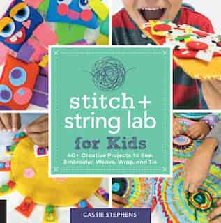 Stitch And String Lab For Kids: 40+ Creative Projects To Sew, Embroider, Weave, Wrap, And Tie by Cassie Stephens