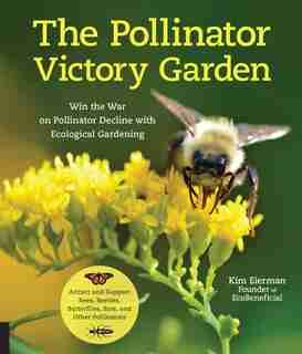 The Pollinator Victory Garden: Win The War On Pollinator Decline With Ecological Gardening; Attract And Support Bees, Beetles, But by Kim Eierman