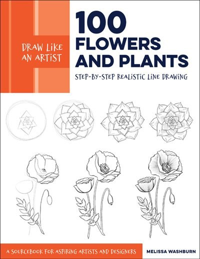 Draw Like An Artist: 100 Flowers And Plants: Step-by-step Realistic Line Drawing * A Sourcebook For Aspiring Artists And Designers by Melissa Washburn