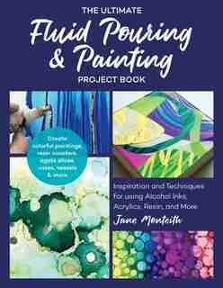 The Ultimate Fluid Pouring & Painting Project Book: Inspiration And Techniques For Using Alcohol Inks, Acrylics, Resin, And More; Create Colorful Paint by Jane Monteith