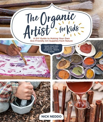 The Organic Artist For Kids: A Diy Guide To Making Your Own Eco-friendly Art Supplies From Nature by Nick Neddo