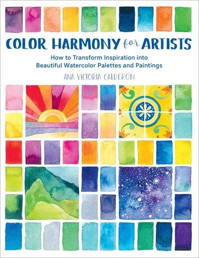 Color Harmony For Artists: How To Transform Inspiration Into Beautiful Watercolor Palettes And Paintings by Ana Victoria Calderon