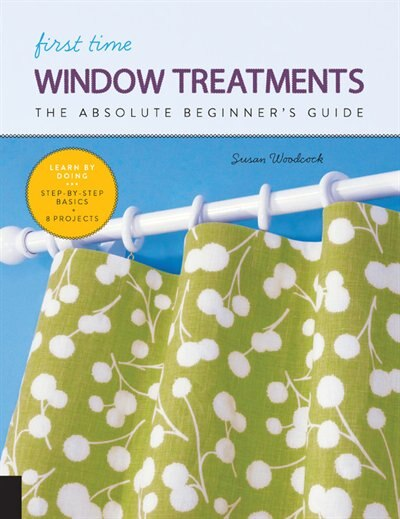 First Time Window Treatments: The Absolute Beginner's Guide - Learn By Doing * Step-by-step Basics + 8 Projects by Susan Woodcock