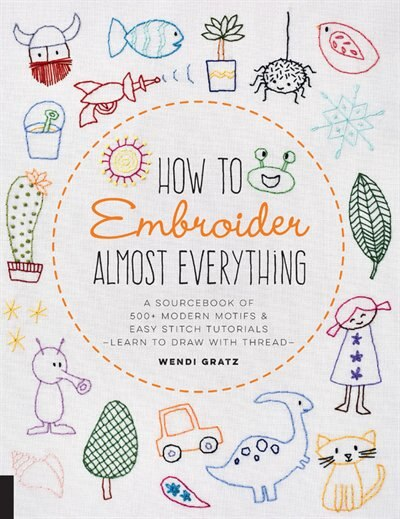 How To Embroider Almost Everything: A Sourcebook Of 500+ Modern Motifs + Easy Stitch Tutorials?learn To Draw With Thread! by Wendi Gratz