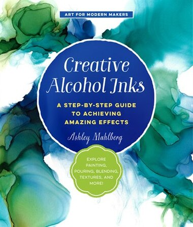 Creative Alcohol Inks: A Step-by-step Guide To Achieving Amazing Effects--explore Painting, Pouring, Blending, Textures, A by Ashley Mahlberg