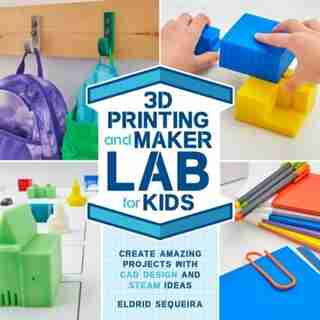 3d Printing And Maker Lab For Kids: Create Amazing Projects With Cad Design And Steam Ideas by Eldrid Sequeira