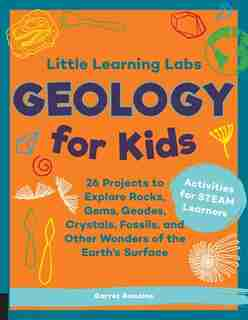Little Learning Labs: Geology For Kids: 26 Projects To Explore Rocks, Gems, Geodes, Crystals, Fossils, And Other Wonders Of The Earth's Sur by Garret Romaine