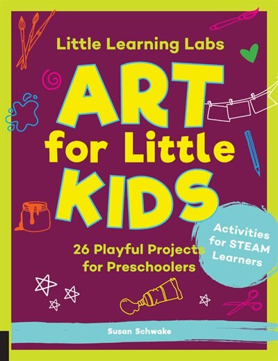 Little Learning Labs: Art For Little Kids: 26 Playful Projects for Preschoolers; Activities for STEAM Learners by Susan Schwake