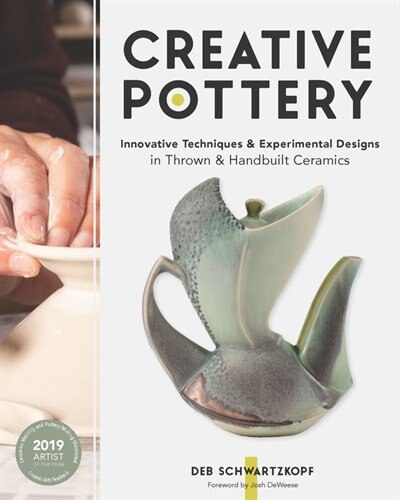 Creative Pottery: Innovative Techniques And Experimental Designs In Thrown And Handbuilt Ceramics by Deb Schwartzkopf