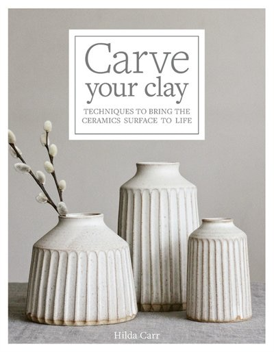 Carve Your Clay: Techniques To Bring The Ceramics Surface To Life by Hilda Carr
