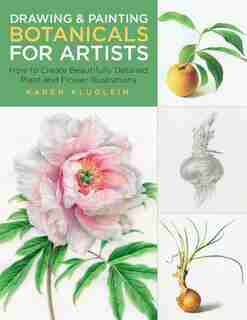 Drawing And Painting Botanicals For Artists: How To Create Beautifully Detailed Plant And Flower Illustrations by Karen Kluglein