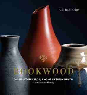 Rookwood: The Rediscovery And Revival Of An American Icon--an Illustrated History by Bob Batchelor