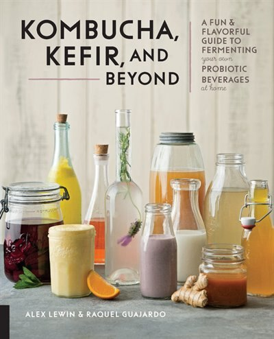 Kombucha, Kefir, And Beyond: A Fun And Flavorful Guide To Fermenting Your Own Probiotic Beverages At Home by Alex Lewin