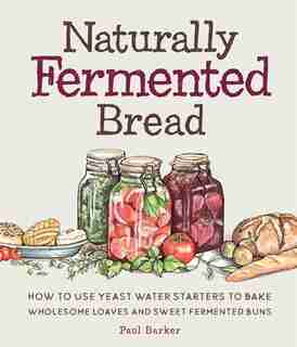 Naturally Fermented Bread: How To Use Yeast Water Starters To Bake Wholesome Loaves And Sweet Fermented Buns by Paul Barker