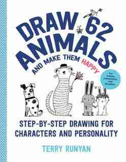 Draw 62 Animals And Make Them Happy: Step-by-step Drawing For Characters And Personality - For Artists, Cartoonists, And Doodlers by Terry Runyan