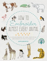 How To Embroider Almost Every Animal: A Sourcebook Of 400+ Motifs And Beginner Stitch Tutorials