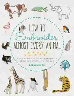 How To Embroider Almost Every Animal: A Sourcebook Of 400+ Motifs And Beginner Stitch Tutorials by Mieko Applemints