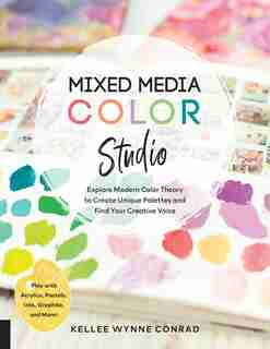 Mixed Media Color Studio: Explore Modern Color Theory To Create Unique Palettes And Find Your Creative Voice--play With Acryl by Kellee Wynne Conrad