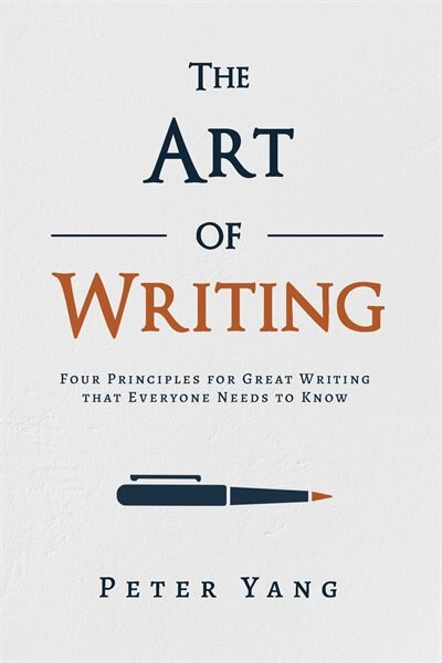 The Art Of Writing: Four Principles For Great Writing That Everyone Needs To Know by Peter Yang