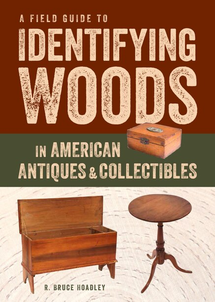 A Field Guide to Identifying Woods in American Antiques & Collectibles by R. Bruce Hoadley