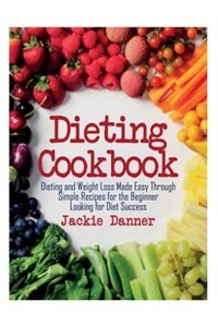 Dieting Cookbook: Dieting and Weight Loss Made Easy Through Simple Recipes for the Beginner Looking…