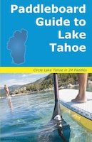 Paddleboard Guide To Lake Tahoe: The Ultimate Guide To Stand-up Paddleboarding On Lake Tahoe