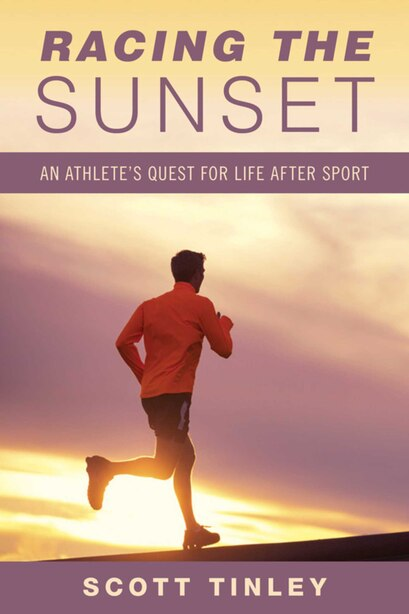 Racing the Sunset: How Athletes Survive, Thrive, or Fail in Life After Sport by Scott Tinley