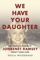Book We Have Your Daughter: The Unsolved Murder of JonBenét Ramsey Twenty Years Later by Paula Woodward