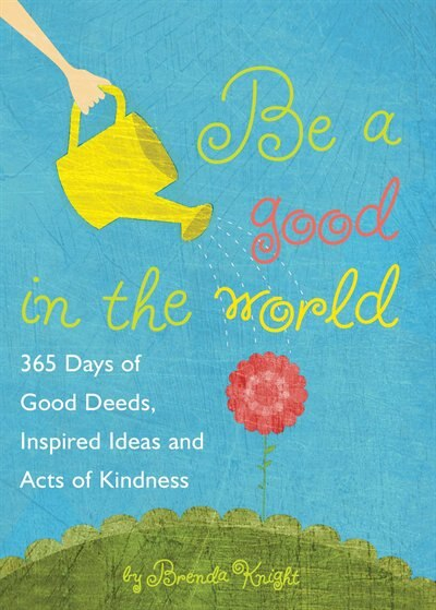 Be a Good in the World: 365 Days of Good Deeds, Inspired Ideas and Acts of Kindness by Brenda Knight