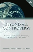 Beyond All Controversy: Biblical (End-time) Prophecy, A Simplified Version