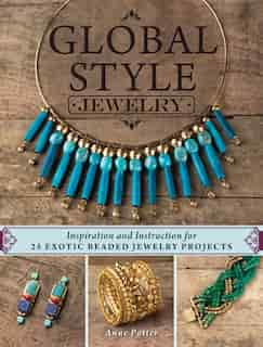 Global Style Jewelry: Inspiration And Instruction For 25 Exotic Beaded Jewelry Projects by Anne Potter