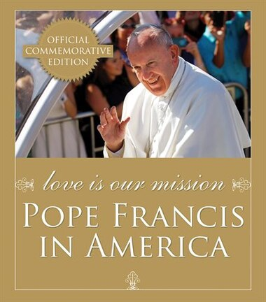 Love Is Our Mission: Pope Francis In America: Pope Francis in America by Catholic News Service