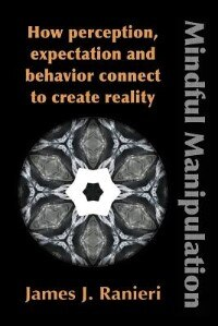 MINDFUL MANIPULATION: How Perception, Expectation, and Behavior Connect to Create Reality by James J. Ranieri