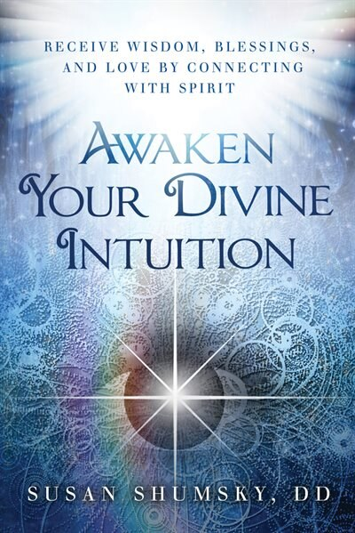 Awaken Your Divine Intuition: Receive Wisdom, Blessings, and Love by Connecting with Spirit by Susan Shumsky