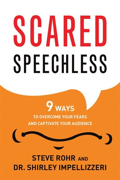 Scared Speechless: 9 Ways to Overcome Your Fears and Captivate Your Audience by Steve Rohr