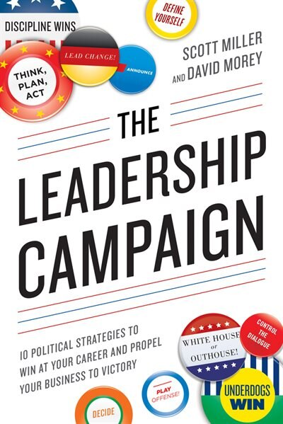 The Leadership Campaign: 10 Political Strategies to Win at Your Career and Propel Your Business to Victory by Scott Miller