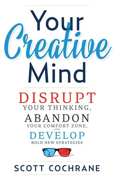 Your Creative Mind: How to Disrupt Your Thinking, Abandon Your Comfort Zone, and Develop Bold New Strategies by Scott Cochrane