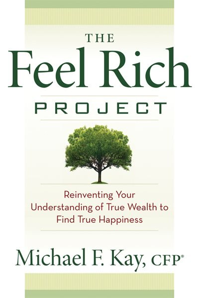 The Feel Rich Project: Reinventing Your Understanding of True Wealth to Find True Happiness by Michael F. Kay