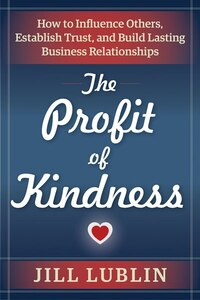 The Profit of Kindness: How to Influence Others, Establish Trust, and Build Lasting Business…