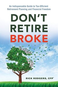 Dont Retire Broke: An Indispensable Guide to Tax-Efficient Retirement Planning and Financial Freedom