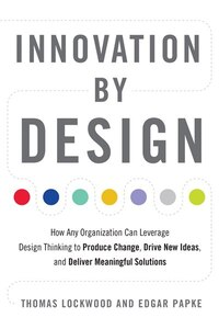 Innovation by Design: How Any Organization Can Leverage Design Thinking to Produce Change, Drive…