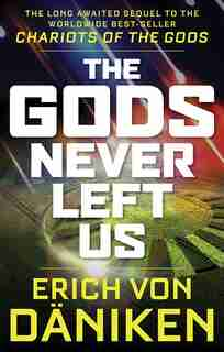 The Gods Never Left Us: The Long Awaited Sequel to the Worldwide Best-seller Chariots of the Gods by Erich Von Daniken