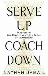 Serve Up, Coach Down: Mastering The Middle And Both Sides Of Leadership by Nathan Jamail