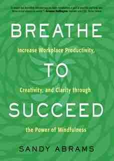 Breathe To Succeed: Increase Workplace Productivity, Creativity, And Clarity Through The Power Of Mindfulness by Sandy Abrams