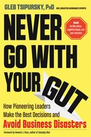 Never Go With Your Gut: How Pioneering Leaders Make the Best Decisions and Avoid Business Disasters…